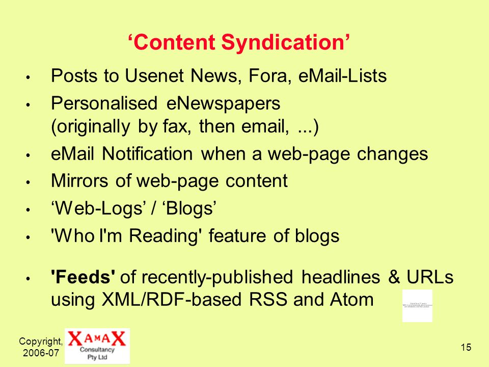 Copyright, 2006-07 15 Content Syndication Posts to Usenet News, Fora, eMail-Lists Personalised eNewspapers (originally by fax, then email,...) eMail Notification when a web-page changes Mirrors of web-page content Web-Logs / Blogs Who I m Reading feature of blogs Feeds of recently-published headlines & URLs using XML/RDF-based RSS and Atom