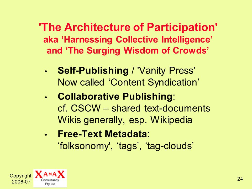 Copyright, 2006-07 24 The Architecture of Participation aka Harnessing Collective Intelligence and The Surging Wisdom of Crowds Self-Publishing / Vanity Press Now called Content Syndication Collaborative Publishing: cf.