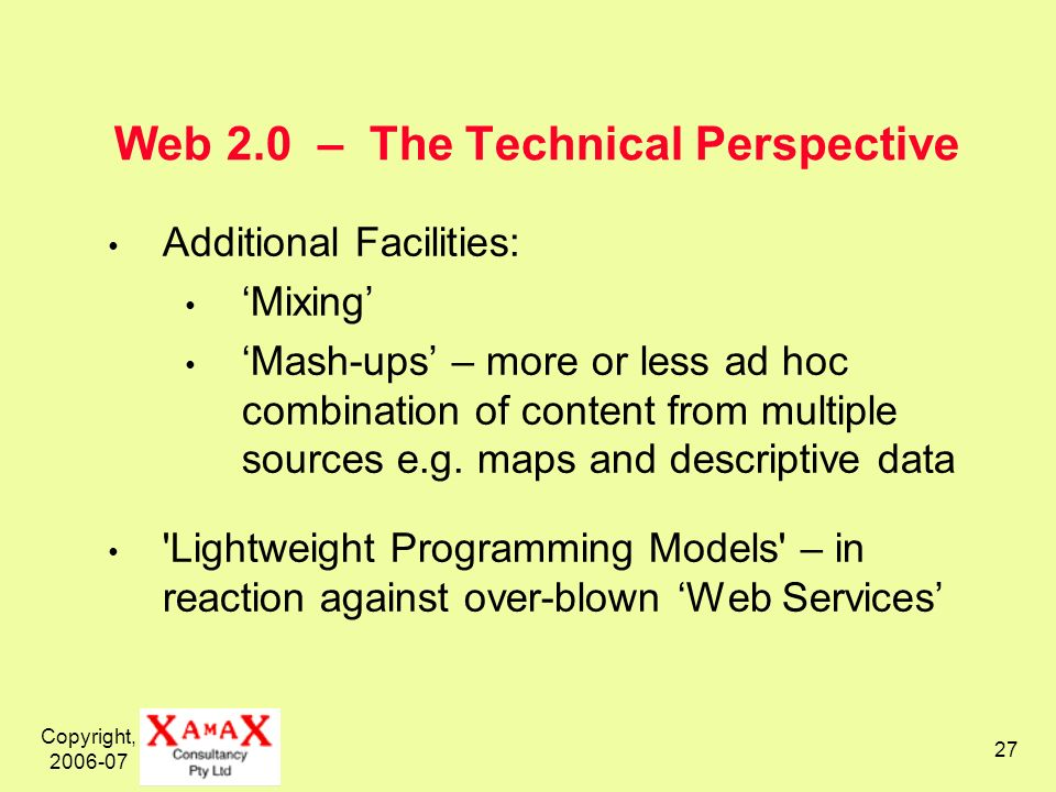 Copyright, 2006-07 27 Web 2.0 – The Technical Perspective Additional Facilities: Mixing Mash-ups – more or less ad hoc combination of content from multiple sources e.g.