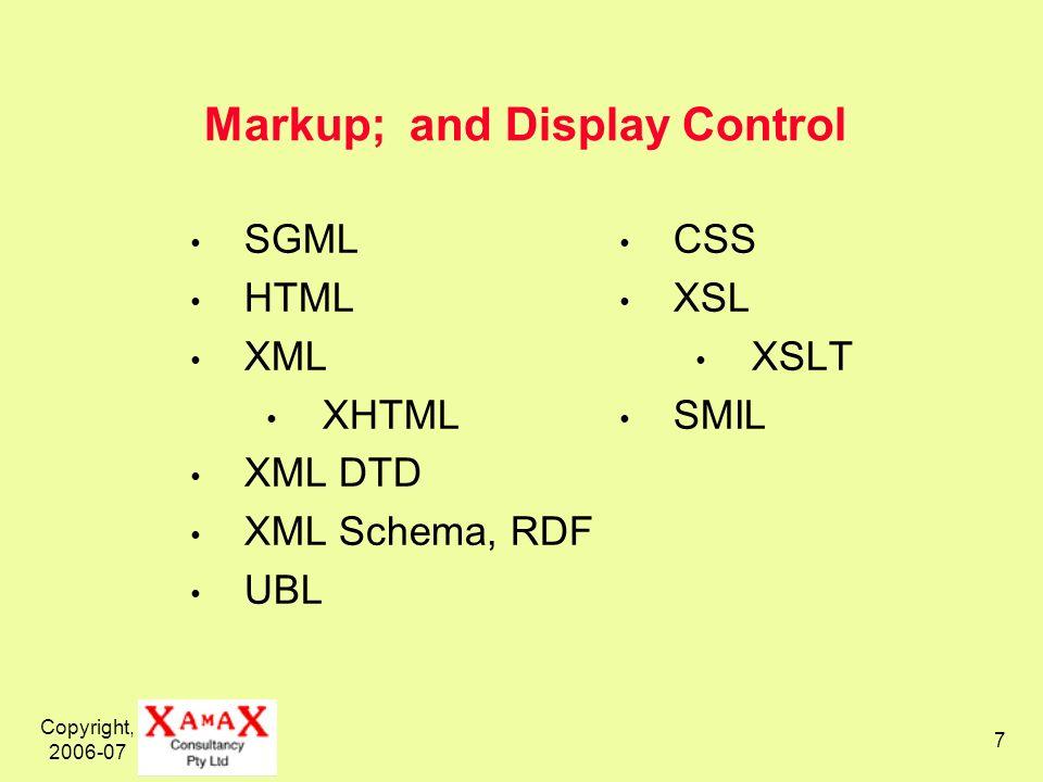 Copyright, 2006-07 7 Markup; and Display Control SGML HTML XML XHTML XML DTD XML Schema, RDF UBL CSS XSL XSLT SMIL
