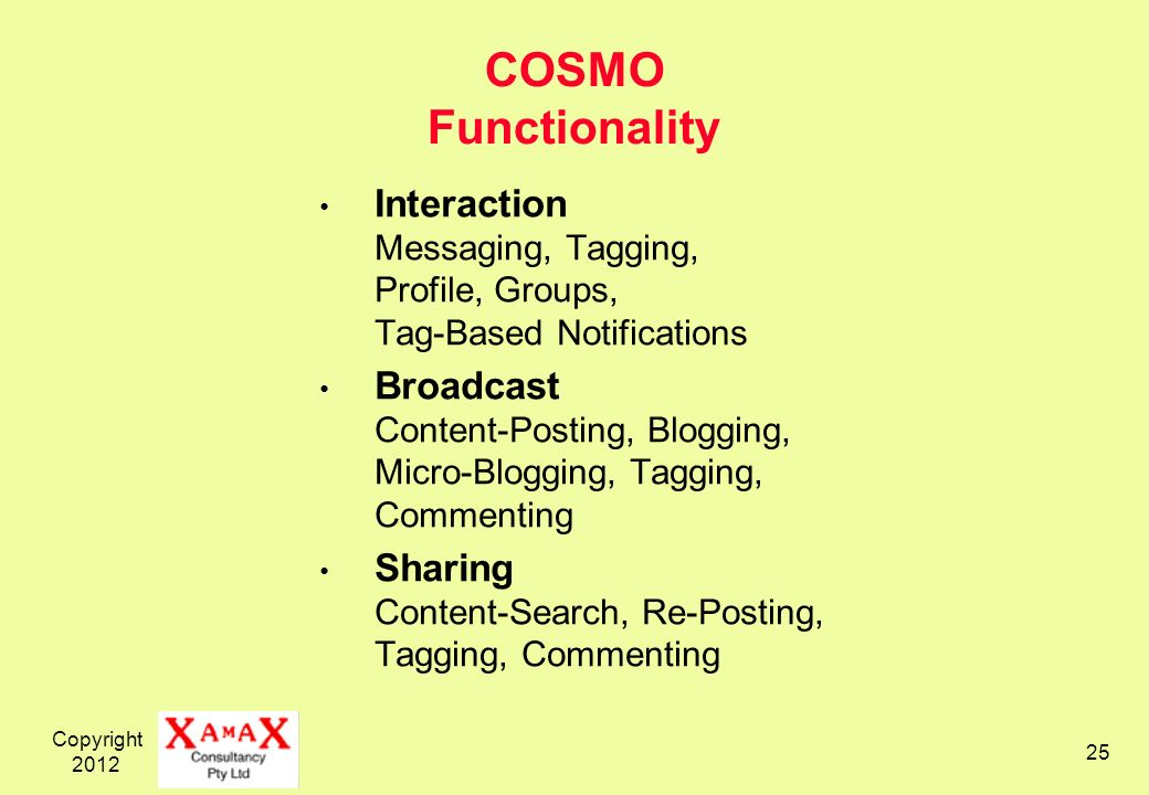 Copyright 2012 25 COSMO Functionality Interaction Messaging, Tagging, Profile, Groups, Tag-Based Notifications Broadcast Content-Posting, Blogging, Micro-Blogging, Tagging, Commenting Sharing Content-Search, Re-Posting, Tagging, Commenting