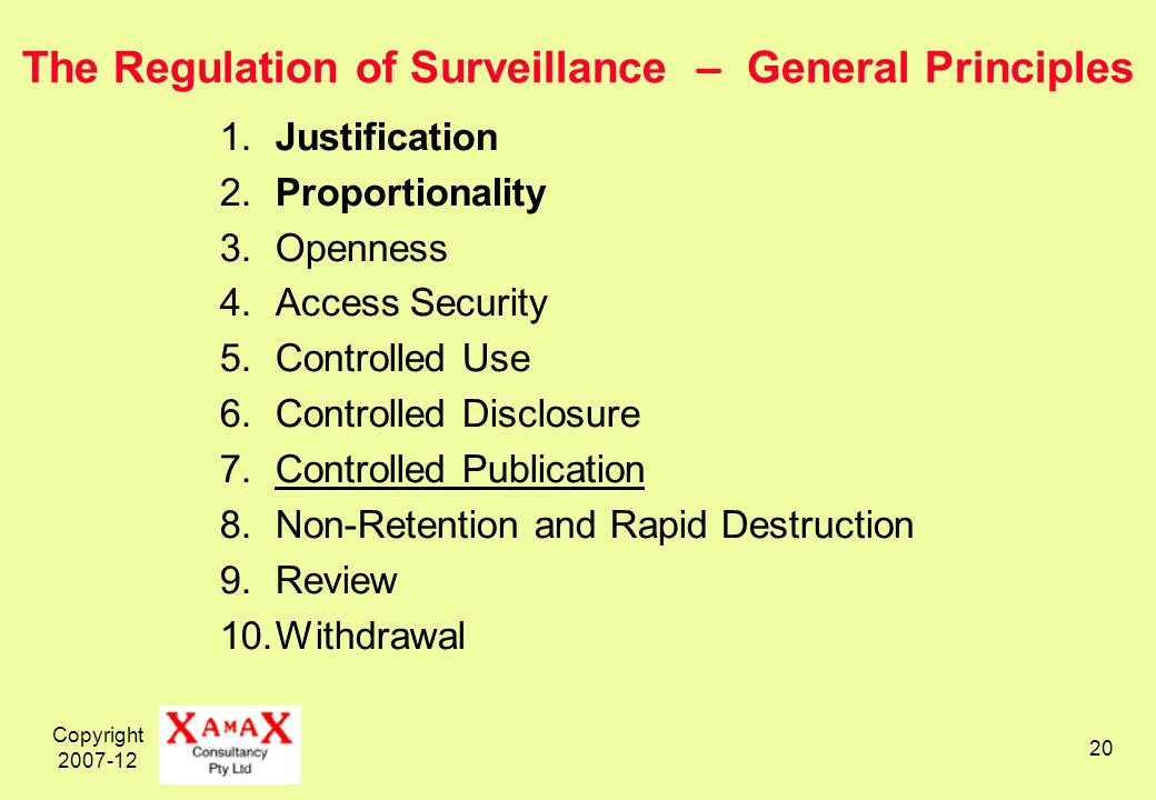 Copyright 2007-12 20 The Regulation of Surveillance – General Principles 1.Justification 2.Proportionality 3.Openness 4.Access Security 5.Controlled Use 6.Controlled Disclosure 7.Controlled Publication 8.Non-Retention and Rapid Destruction 9.Review 10.Withdrawal
