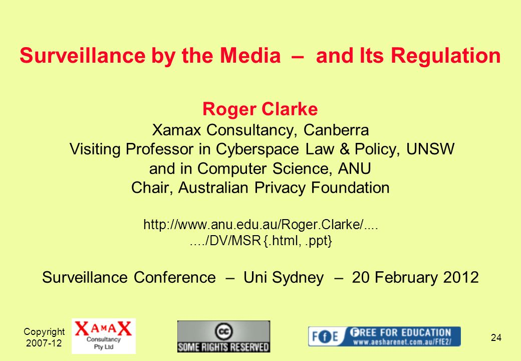 Copyright 2007-12 24 Roger Clarke Xamax Consultancy, Canberra Visiting Professor in Cyberspace Law & Policy, UNSW and in Computer Science, ANU Chair, Australian Privacy Foundation http://www.anu.edu.au/Roger.Clarke/......../DV/MSR {.html,.ppt} Surveillance Conference – Uni Sydney – 20 February 2012 Surveillance by the Media – and Its Regulation