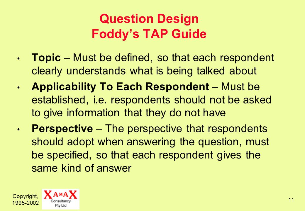 Copyright, 1995-2002 11 Question Design Foddys TAP Guide Topic – Must be defined, so that each respondent clearly understands what is being talked about Applicability To Each Respondent – Must be established, i.e.