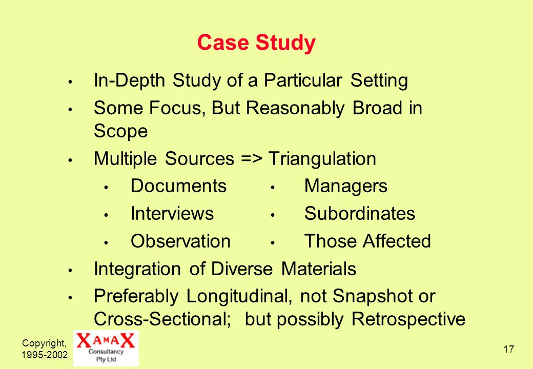 Copyright, 1995-2002 17 Case Study In-Depth Study of a Particular Setting Some Focus, But Reasonably Broad in Scope Multiple Sources => Triangulation Documents Managers Interviews Subordinates Observation Those Affected Integration of Diverse Materials Preferably Longitudinal, not Snapshot or Cross-Sectional; but possibly Retrospective