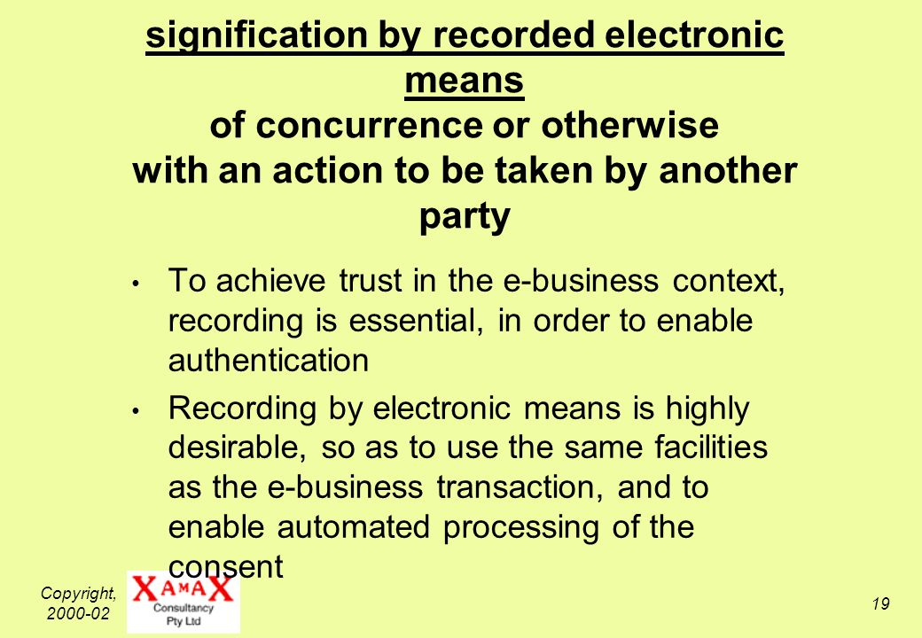 Copyright, 2000-02 19 e-Consent signification by recorded electronic means of concurrence or otherwise with an action to be taken by another party To achieve trust in the e-business context, recording is essential, in order to enable authentication Recording by electronic means is highly desirable, so as to use the same facilities as the e-business transaction, and to enable automated processing of the consent