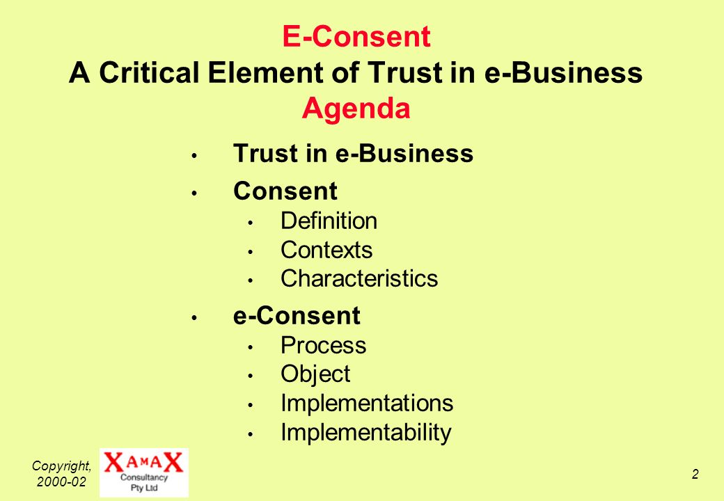 Copyright, 2000-02 2 E-Consent A Critical Element of Trust in e-Business Agenda Trust in e-Business Consent Definition Contexts Characteristics e-Consent Process Object Implementations Implementability