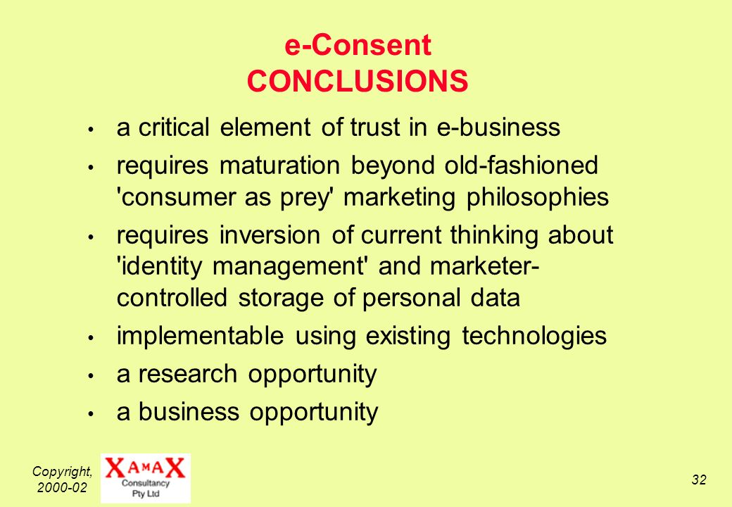 Copyright, 2000-02 32 e-Consent CONCLUSIONS a critical element of trust in e-business requires maturation beyond old-fashioned consumer as prey marketing philosophies requires inversion of current thinking about identity management and marketer- controlled storage of personal data implementable using existing technologies a research opportunity a business opportunity