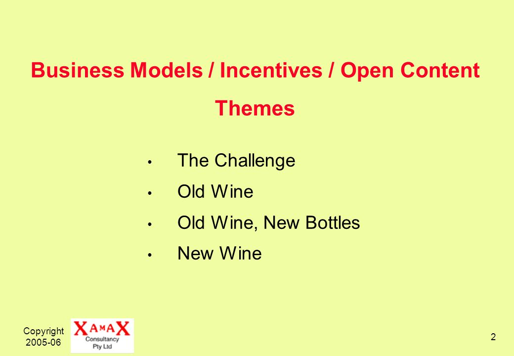 Copyright Business Models / Incentives / Open Content Themes The Challenge Old Wine Old Wine, New Bottles New Wine
