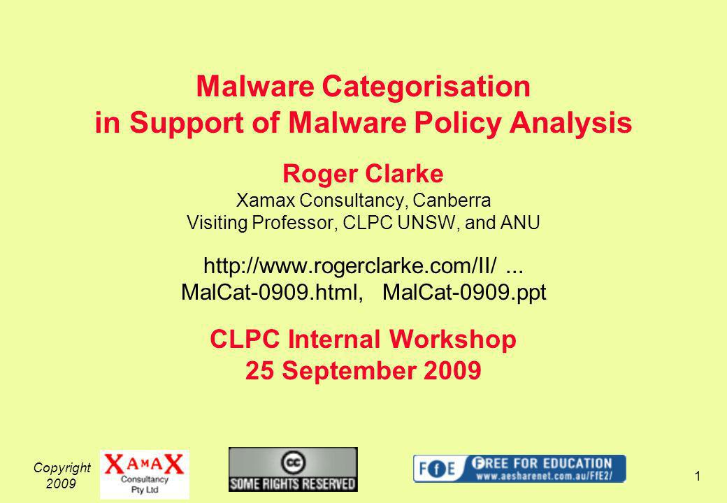 Copyright 2009 1 Malware Categorisation in Support of Malware Policy Analysis Roger Clarke Xamax Consultancy, Canberra Visiting Professor, CLPC UNSW, and ANU http://www.rogerclarke.com/II/...
