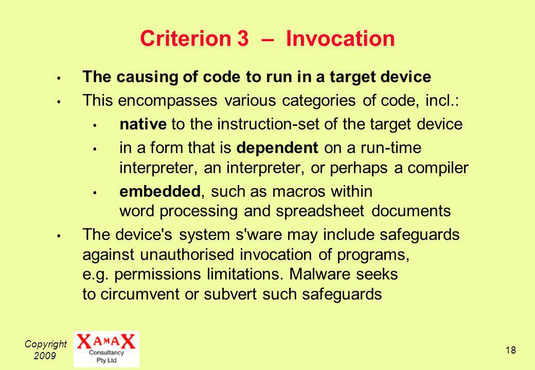 Copyright 2009 18 Criterion 3 – Invocation The causing of code to run in a target device This encompasses various categories of code, incl.: native to the instruction-set of the target device in a form that is dependent on a run-time interpreter, an interpreter, or perhaps a compiler embedded, such as macros within word processing and spreadsheet documents The device s system s ware may include safeguards against unauthorised invocation of programs, e.g.