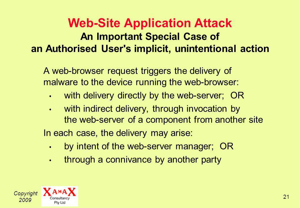 Copyright 2009 21 Web-Site Application Attack An Important Special Case of an Authorised User s implicit, unintentional action A web-browser request triggers the delivery of malware to the device running the web-browser: with delivery directly by the web-server; OR with indirect delivery, through invocation by the web-server of a component from another site In each case, the delivery may arise: by intent of the web-server manager; OR through a connivance by another party
