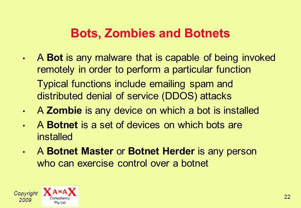 Copyright 2009 22 Bots, Zombies and Botnets A Bot is any malware that is capable of being invoked remotely in order to perform a particular function Typical functions include emailing spam and distributed denial of service (DDOS) attacks A Zombie is any device on which a bot is installed A Botnet is a set of devices on which bots are installed A Botnet Master or Botnet Herder is any person who can exercise control over a botnet