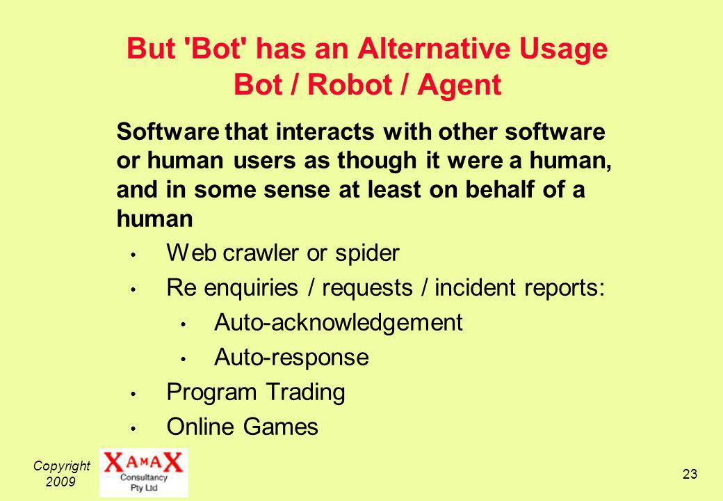 Copyright 2009 23 But Bot has an Alternative Usage Bot / Robot / Agent Software that interacts with other software or human users as though it were a human, and in some sense at least on behalf of a human Web crawler or spider Re enquiries / requests / incident reports: Auto-acknowledgement Auto-response Program Trading Online Games