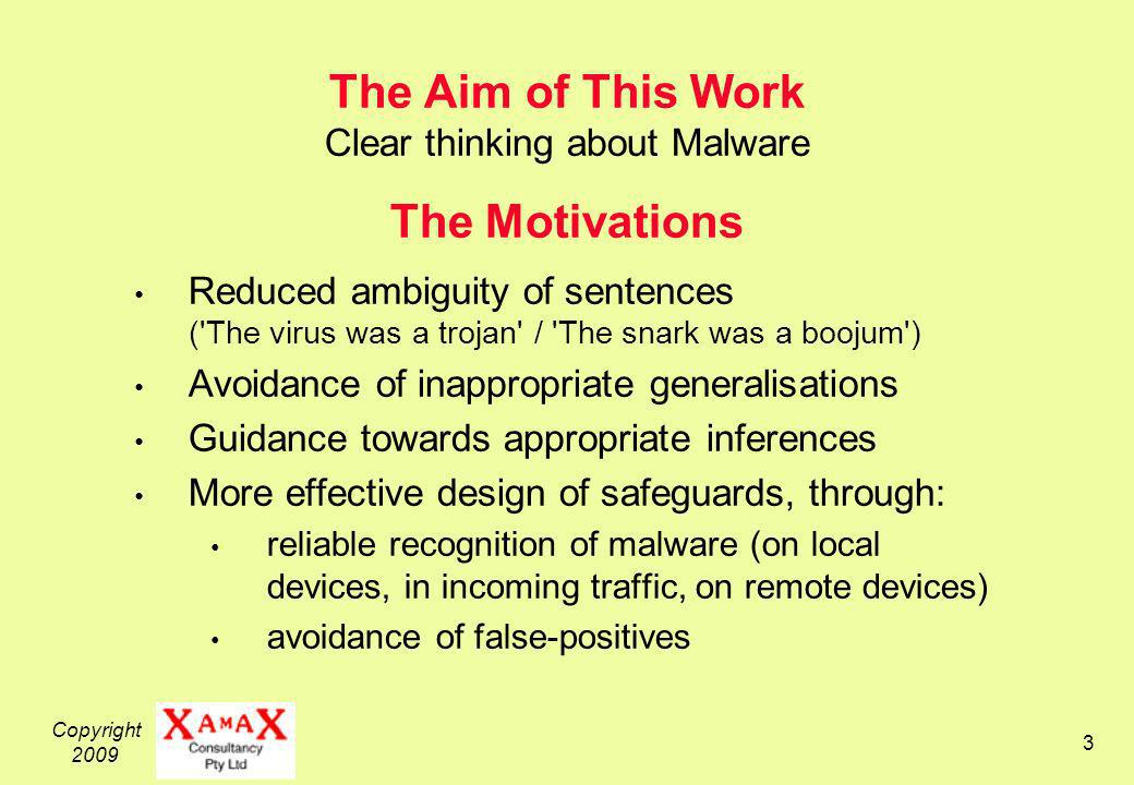 Copyright 2009 3 The Aim of This Work Clear thinking about Malware The Motivations Reduced ambiguity of sentences ( The virus was a trojan / The snark was a boojum ) Avoidance of inappropriate generalisations Guidance towards appropriate inferences More effective design of safeguards, through: reliable recognition of malware (on local devices, in incoming traffic, on remote devices) avoidance of false-positives