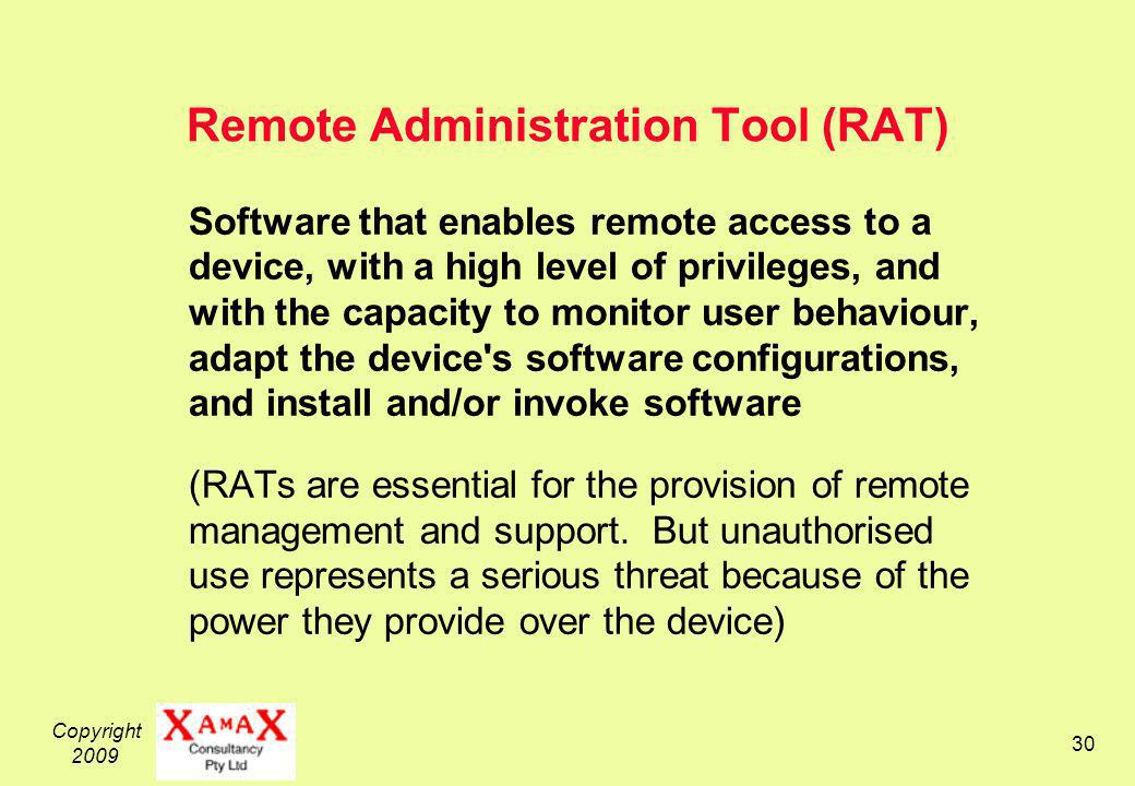 Copyright 2009 30 Remote Administration Tool (RAT) Software that enables remote access to a device, with a high level of privileges, and with the capacity to monitor user behaviour, adapt the device s software configurations, and install and/or invoke software (RATs are essential for the provision of remote management and support.