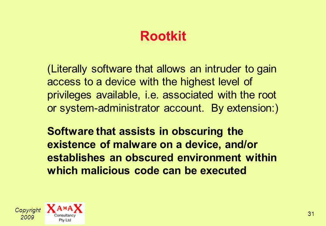 Copyright 2009 31 Rootkit (Literally software that allows an intruder to gain access to a device with the highest level of privileges available, i.e.