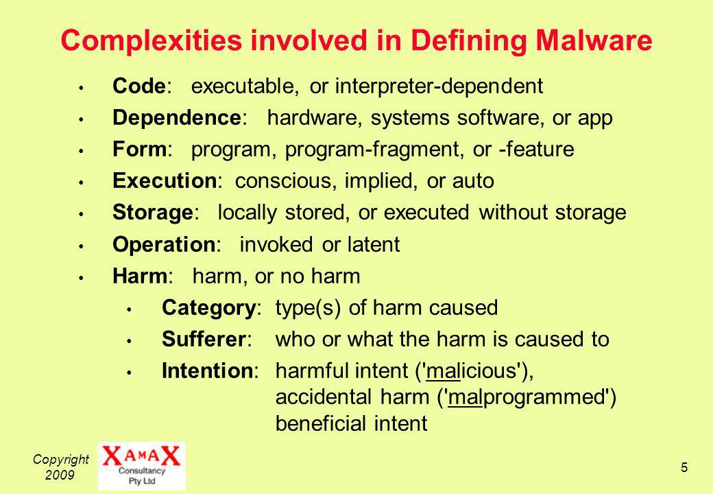 Copyright 2009 6 Malware A Definition to Cope with the Complexities Software, or a software component or feature, that (1)is capable of being Invoked on a device; and (2)on invocation, has an Effect that is: Unintended by the person responsible for the device; and Potentially Harmful to an interest of that or some other person
