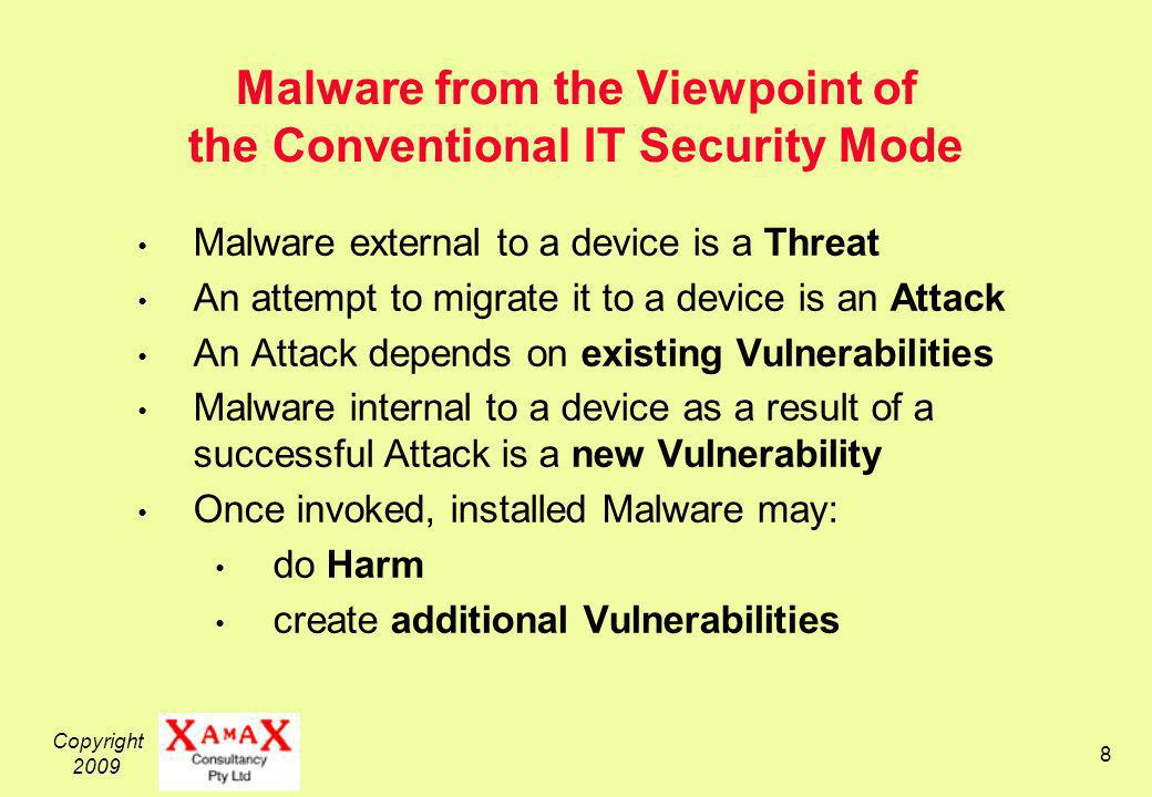 Copyright 2009 8 Malware from the Viewpoint of the Conventional IT Security Mode Malware external to a device is a Threat An attempt to migrate it to a device is an Attack An Attack depends on existing Vulnerabilities Malware internal to a device as a result of a successful Attack is a new Vulnerability Once invoked, installed Malware may: do Harm create additional Vulnerabilities
