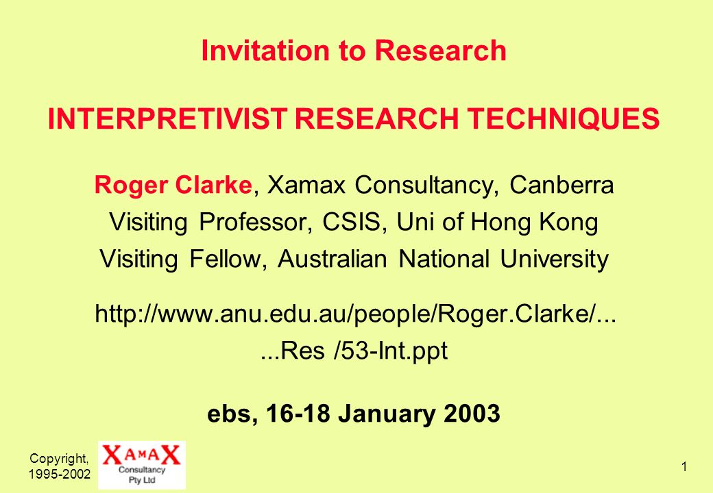 Copyright, 1995-2002 1 Invitation to Research INTERPRETIVIST RESEARCH TECHNIQUES Roger Clarke, Xamax Consultancy, Canberra Visiting Professor, CSIS, Uni of Hong Kong Visiting Fellow, Australian National University http://www.anu.edu.au/people/Roger.Clarke/......Res /53-Int.ppt ebs, 16-18 January 2003