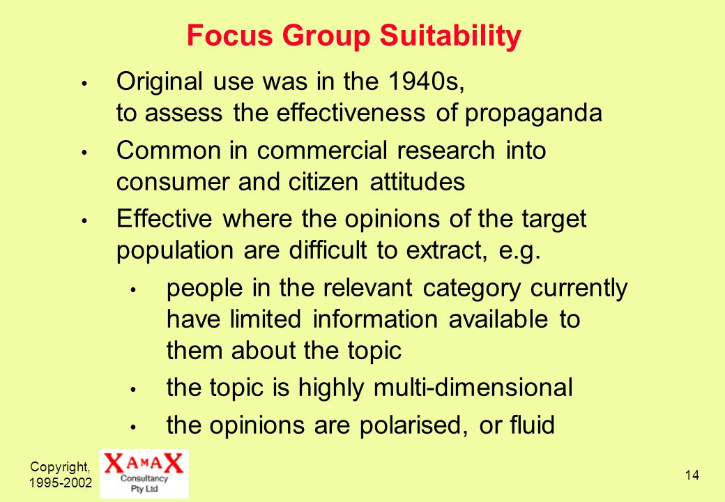 Copyright, 1995-2002 14 Focus Group Suitability Original use was in the 1940s, to assess the effectiveness of propaganda Common in commercial research into consumer and citizen attitudes Effective where the opinions of the target population are difficult to extract, e.g.