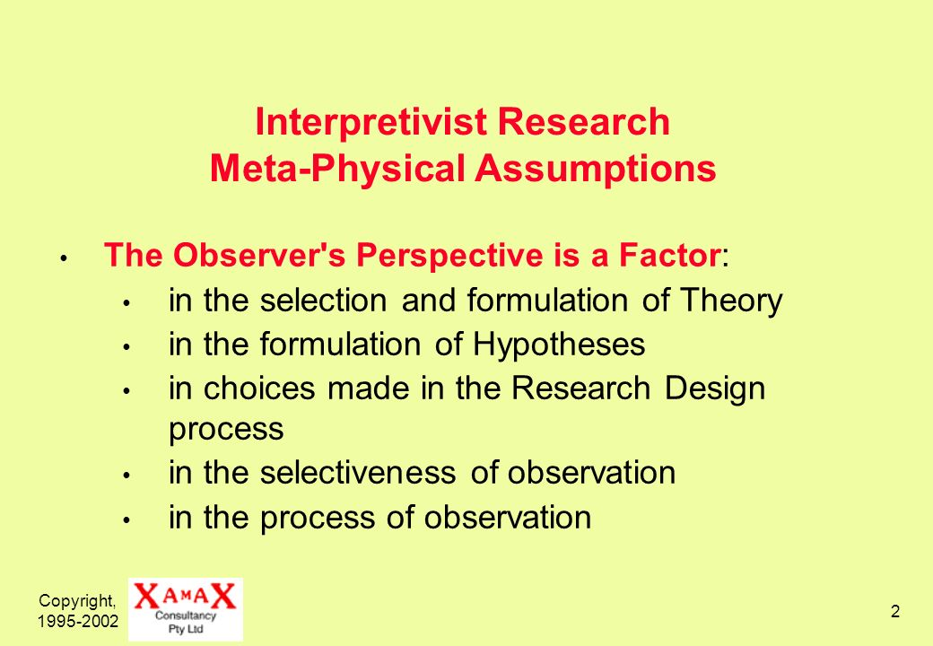 Copyright, 1995-2002 2 Interpretivist Research Meta-Physical Assumptions The Observer s Perspective is a Factor: in the selection and formulation of Theory in the formulation of Hypotheses in choices made in the Research Design process in the selectiveness of observation in the process of observation