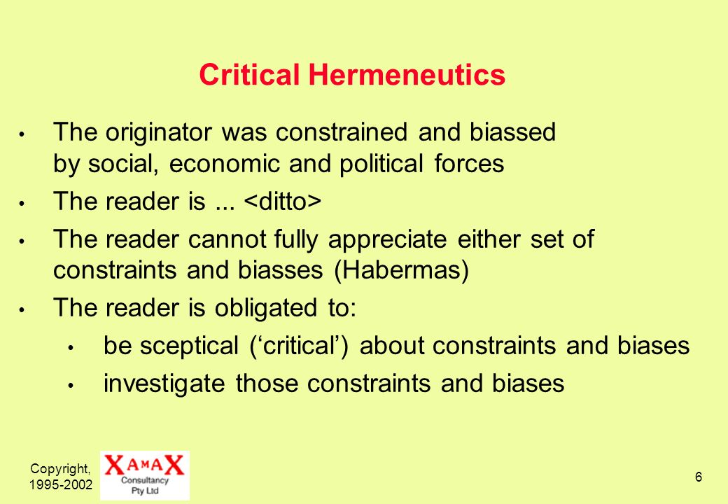 Copyright, 1995-2002 6 Critical Hermeneutics The originator was constrained and biassed by social, economic and political forces The reader is...