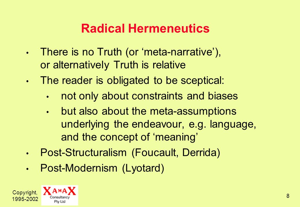 Copyright, Radical Hermeneutics There is no Truth (or meta-narrative), or alternatively Truth is relative The reader is obligated to be sceptical: not only about constraints and biases but also about the meta-assumptions underlying the endeavour, e.g.