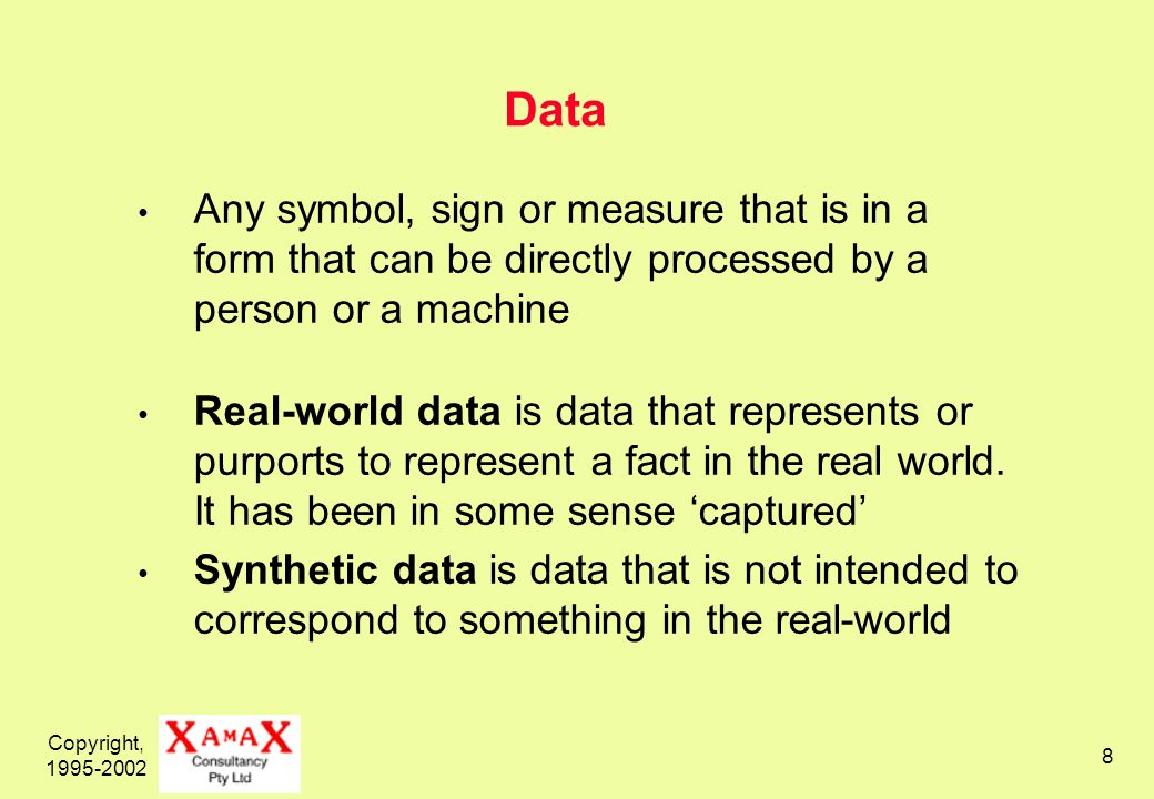 Copyright, 1995-2002 8 Data Any symbol, sign or measure that is in a form that can be directly processed by a person or a machine Real-world data is data that represents or purports to represent a fact in the real world.