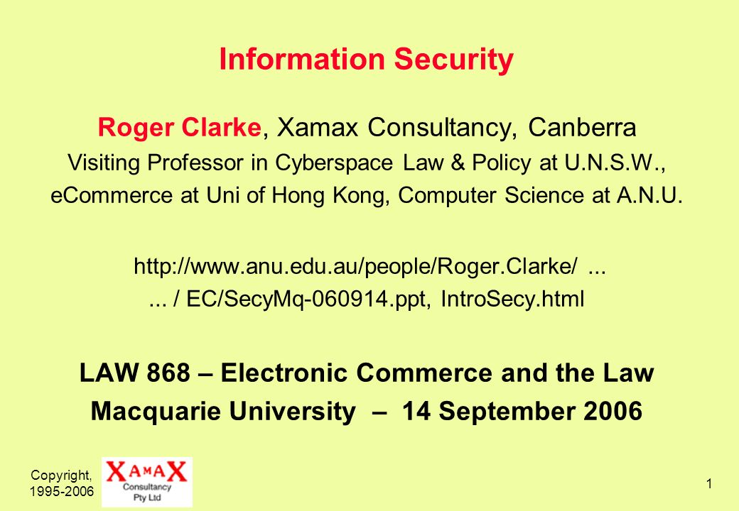 Copyright, 1995-2006 1 Information Security Roger Clarke, Xamax Consultancy, Canberra Visiting Professor in Cyberspace Law & Policy at U.N.S.W., eCommerce at Uni of Hong Kong, Computer Science at A.N.U.