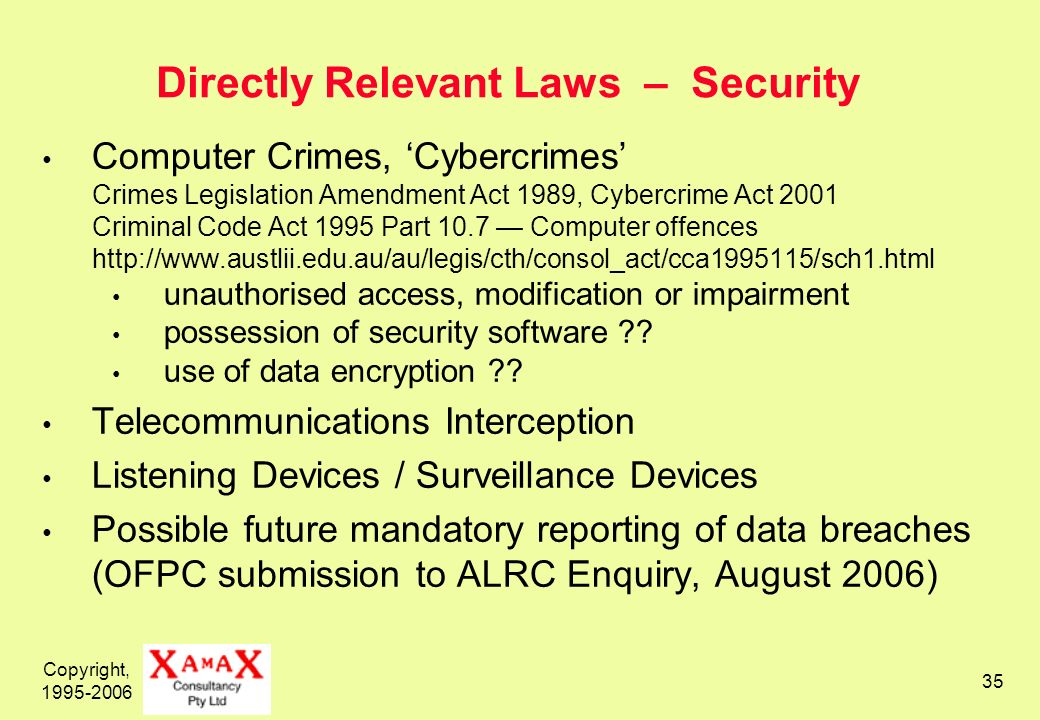 Copyright, 1995-2006 35 Directly Relevant Laws – Security Computer Crimes, Cybercrimes Crimes Legislation Amendment Act 1989, Cybercrime Act 2001 Criminal Code Act 1995 Part 10.7 Computer offences http://www.austlii.edu.au/au/legis/cth/consol_act/cca1995115/sch1.html unauthorised access, modification or impairment possession of security software .