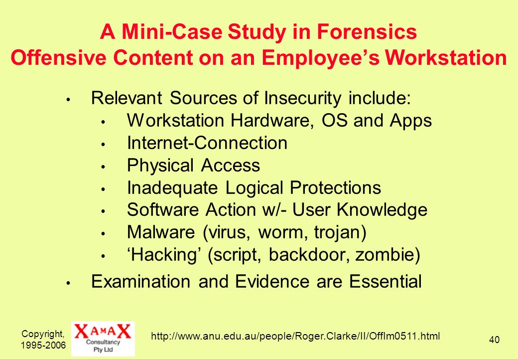 Copyright, 1995-2006 40 A Mini-Case Study in Forensics Offensive Content on an Employees Workstation Relevant Sources of Insecurity include: Workstation Hardware, OS and Apps Internet-Connection Physical Access Inadequate Logical Protections Software Action w/- User Knowledge Malware (virus, worm, trojan) Hacking (script, backdoor, zombie) Examination and Evidence are Essential http://www.anu.edu.au/people/Roger.Clarke/II/OffIm0511.html