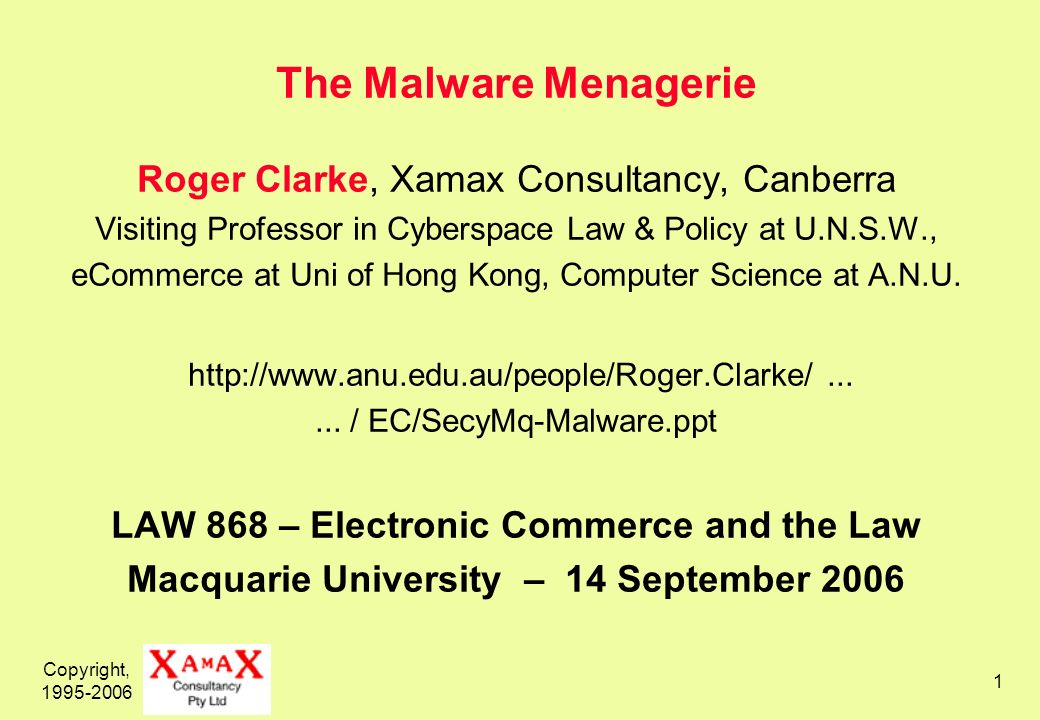Copyright, 1995-2006 1 The Malware Menagerie Roger Clarke, Xamax Consultancy, Canberra Visiting Professor in Cyberspace Law & Policy at U.N.S.W., eCommerce at Uni of Hong Kong, Computer Science at A.N.U.