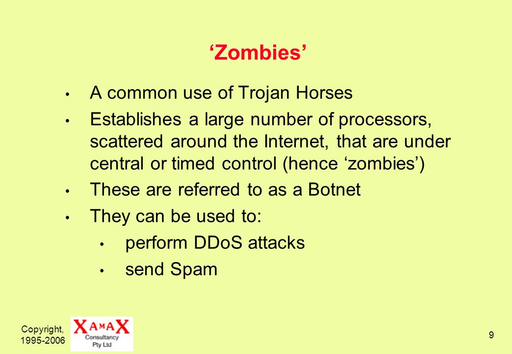 Copyright, 1995-2006 9 Zombies A common use of Trojan Horses Establishes a large number of processors, scattered around the Internet, that are under central or timed control (hence zombies) These are referred to as a Botnet They can be used to: perform DDoS attacks send Spam