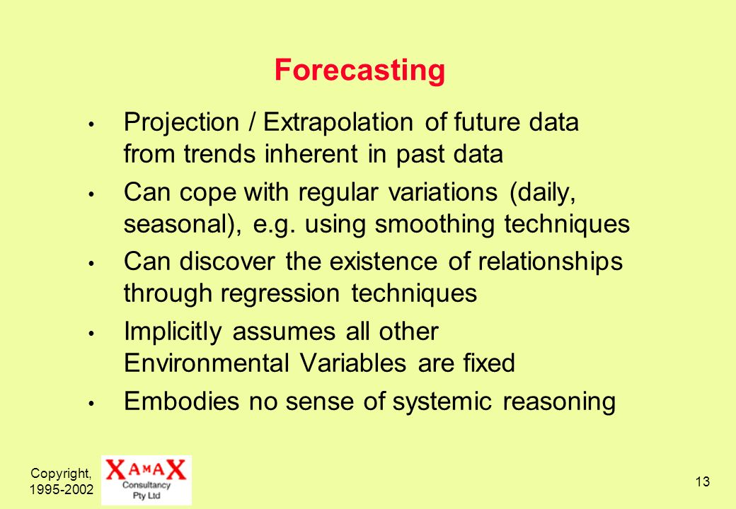 Copyright, 1995-2002 13 Forecasting Projection / Extrapolation of future data from trends inherent in past data Can cope with regular variations (daily, seasonal), e.g.