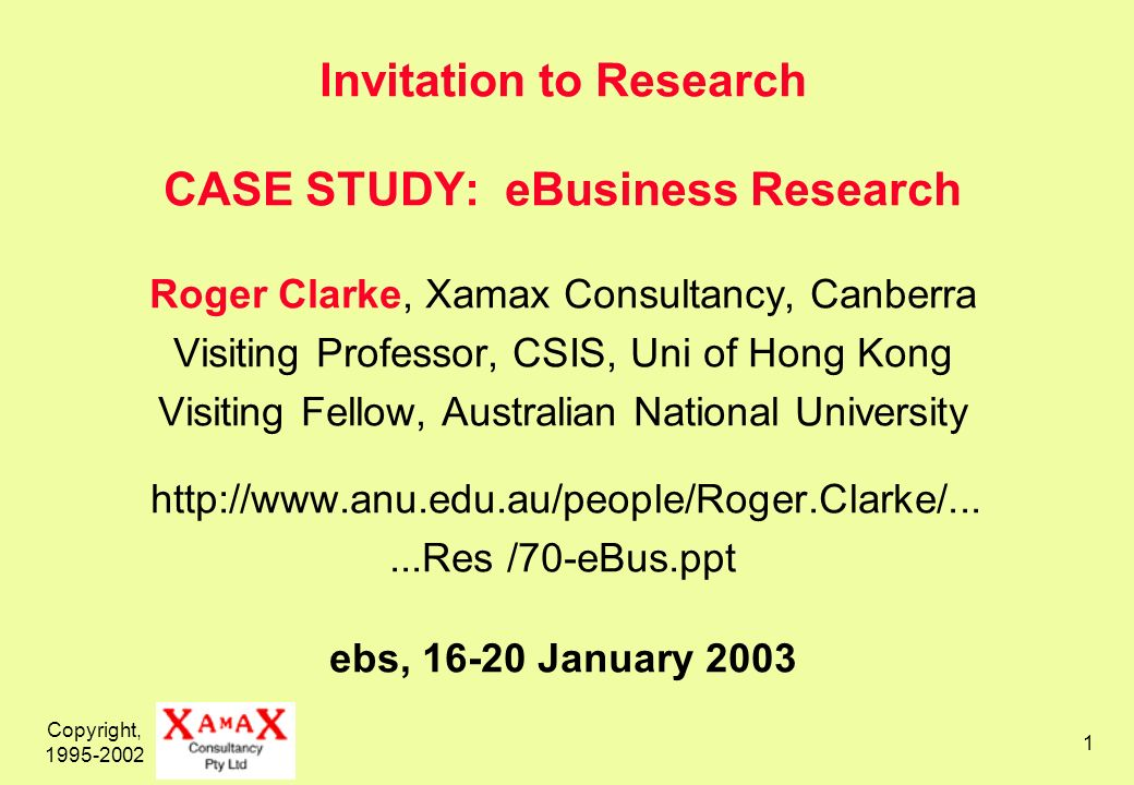 Copyright, Invitation to Research CASE STUDY: eBusiness Research Roger Clarke, Xamax Consultancy, Canberra Visiting Professor, CSIS, Uni of Hong Kong Visiting Fellow, Australian National University   /70-eBus.ppt ebs, January 2003