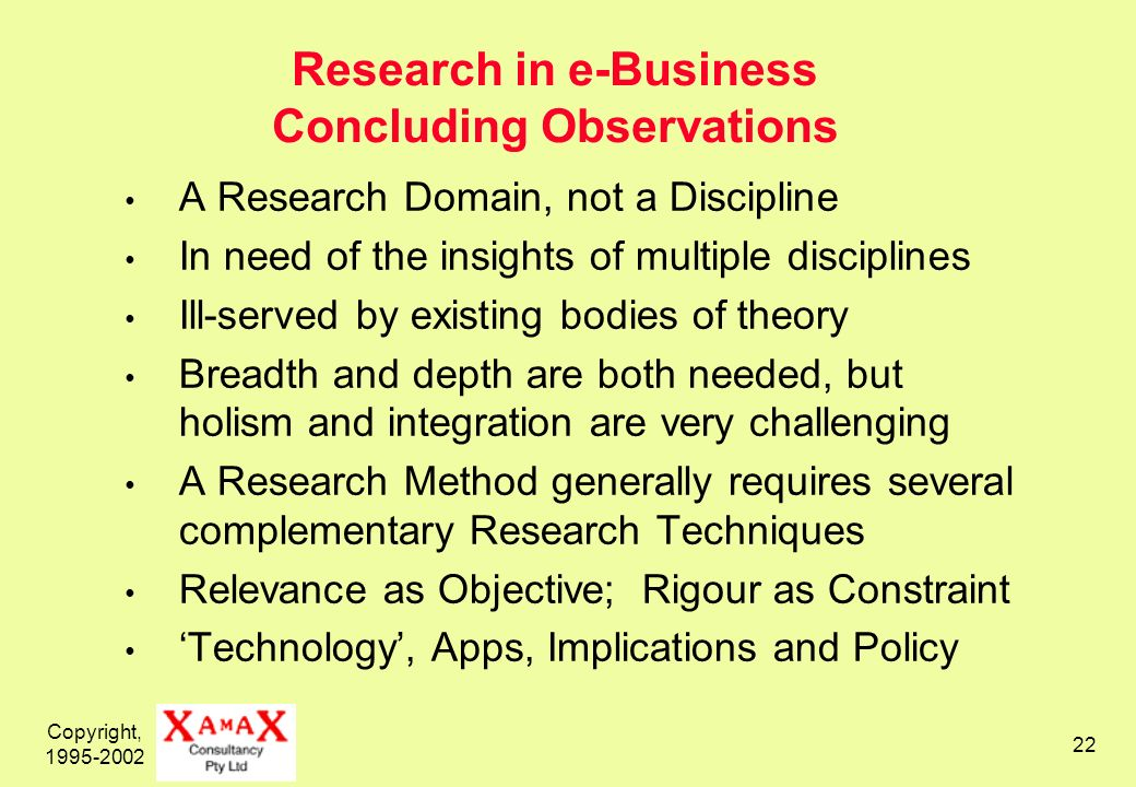 Copyright, Research in e-Business Concluding Observations A Research Domain, not a Discipline In need of the insights of multiple disciplines Ill-served by existing bodies of theory Breadth and depth are both needed, but holism and integration are very challenging A Research Method generally requires several complementary Research Techniques Relevance as Objective; Rigour as Constraint Technology, Apps, Implications and Policy
