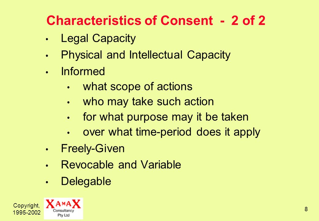 Copyright, 1995-2002 8 Characteristics of Consent - 2 of 2 Legal Capacity Physical and Intellectual Capacity Informed what scope of actions who may take such action for what purpose may it be taken over what time-period does it apply Freely-Given Revocable and Variable Delegable
