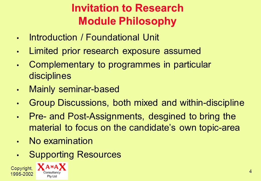 Copyright, 1995-2002 4 Invitation to Research Module Philosophy Introduction / Foundational Unit Limited prior research exposure assumed Complementary to programmes in particular disciplines Mainly seminar-based Group Discussions, both mixed and within-discipline Pre- and Post-Assignments, desgined to bring the material to focus on the candidates own topic-area No examination Supporting Resources