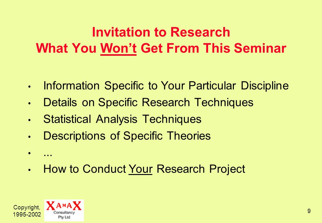 Copyright, 1995-2002 9 Invitation to Research What You Wont Get From This Seminar Information Specific to Your Particular Discipline Details on Specific Research Techniques Statistical Analysis Techniques Descriptions of Specific Theories...