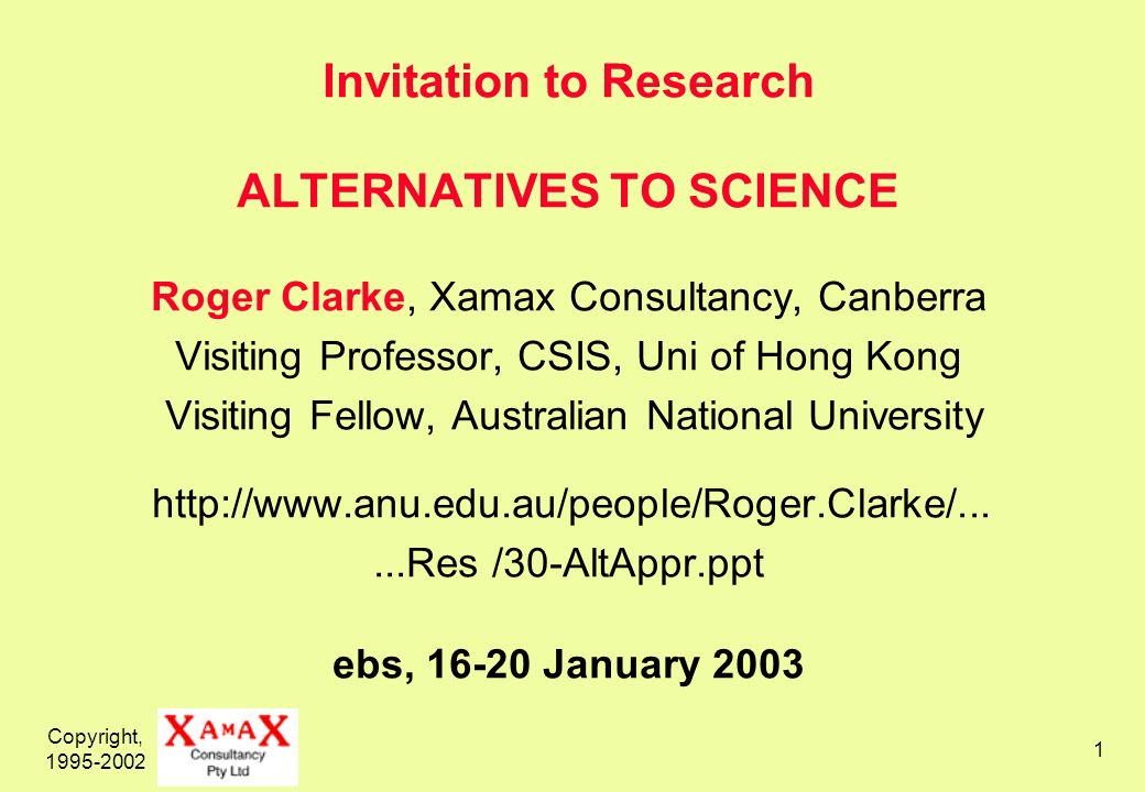 Copyright, 1995-2002 1 Invitation to Research ALTERNATIVES TO SCIENCE Roger Clarke, Xamax Consultancy, Canberra Visiting Professor, CSIS, Uni of Hong