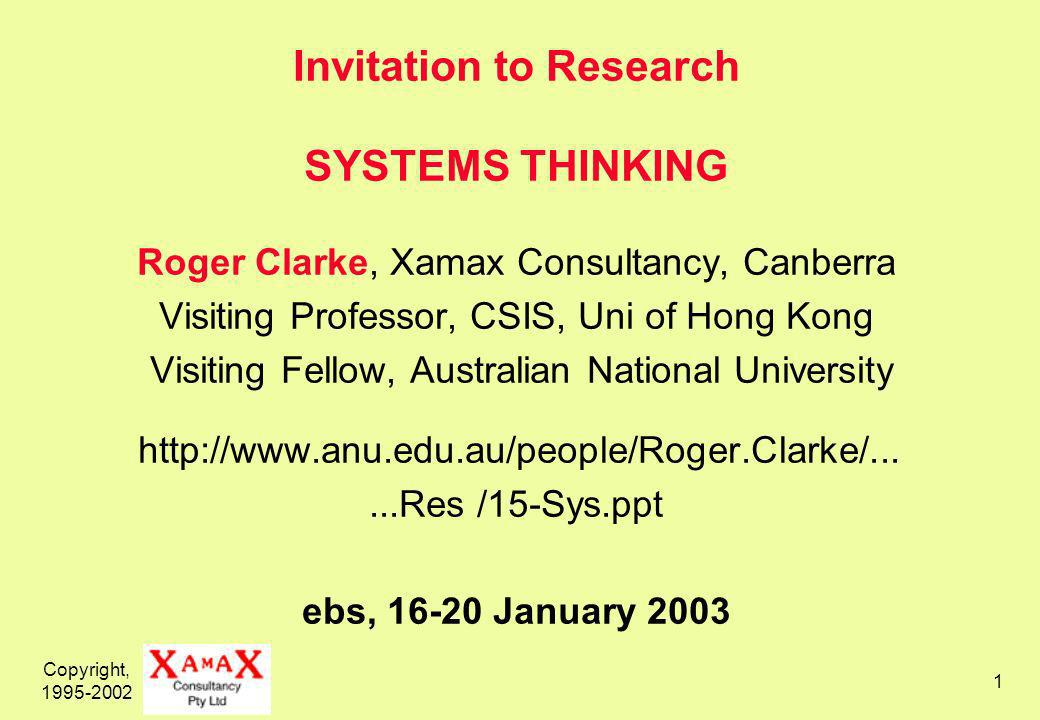Copyright, 1995-2002 1 Invitation to Research SYSTEMS THINKING Roger Clarke, Xamax Consultancy, Canberra Visiting Professor, CSIS, Uni of Hong Kong Visiting Fellow, Australian National University http://www.anu.edu.au/people/Roger.Clarke/......Res /15-Sys.ppt ebs, 16-20 January 2003
