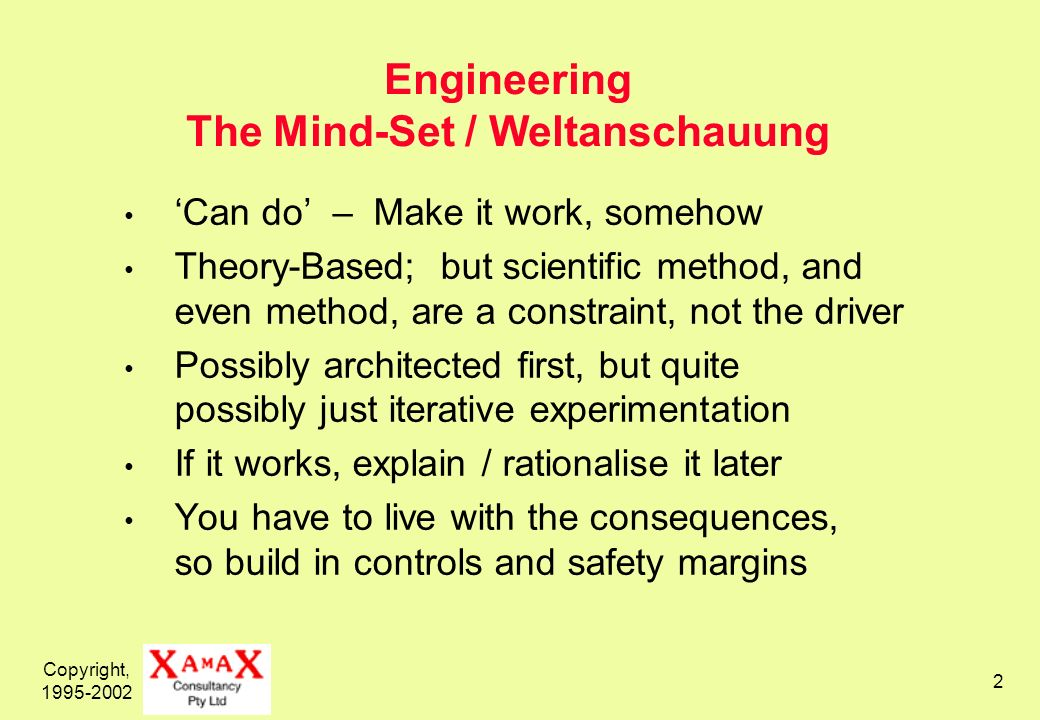 Copyright, 1995-2002 2 Engineering The Mind-Set / Weltanschauung Can do – Make it work, somehow Theory-Based; but scientific method, and even method,