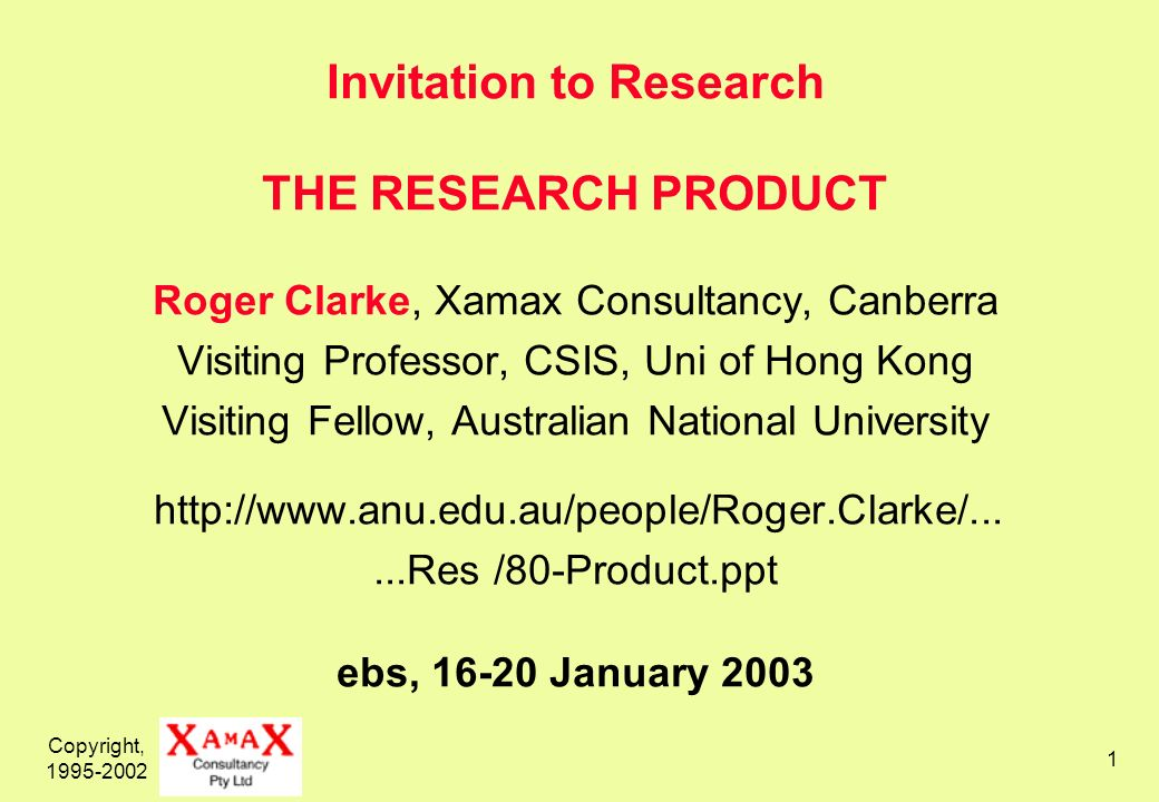 Copyright, 1995-2002 1 Invitation to Research THE RESEARCH PRODUCT Roger Clarke, Xamax Consultancy, Canberra Visiting Professor, CSIS, Uni of Hong Kong Visiting Fellow, Australian National University http://www.anu.edu.au/people/Roger.Clarke/......Res /80-Product.ppt ebs, 16-20 January 2003