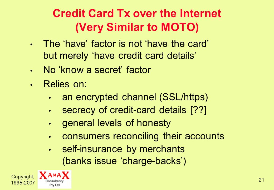 Copyright, Credit Card Tx over the Internet (Very Similar to MOTO) The have factor is not have the card but merely have credit card details No know a secret factor Relies on: an encrypted channel (SSL/https) secrecy of credit-card details [ ] general levels of honesty consumers reconciling their accounts self-insurance by merchants (banks issue charge-backs)