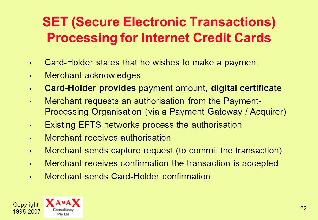 Copyright, SET (Secure Electronic Transactions) Processing for Internet Credit Cards Card-Holder states that he wishes to make a payment Merchant acknowledges Card-Holder provides payment amount, digital certificate Merchant requests an authorisation from the Payment- Processing Organisation (via a Payment Gateway / Acquirer) Existing EFTS networks process the authorisation Merchant receives authorisation Merchant sends capture request (to commit the transaction) Merchant receives confirmation the transaction is accepted Merchant sends Card-Holder confirmation