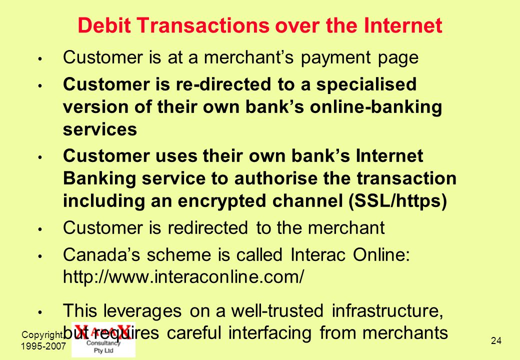 Copyright, Debit Transactions over the Internet Customer is at a merchants payment page Customer is re-directed to a specialised version of their own banks online-banking services Customer uses their own banks Internet Banking service to authorise the transaction including an encrypted channel (SSL/https) Customer is redirected to the merchant Canadas scheme is called Interac Online:   This leverages on a well-trusted infrastructure, but requires careful interfacing from merchants