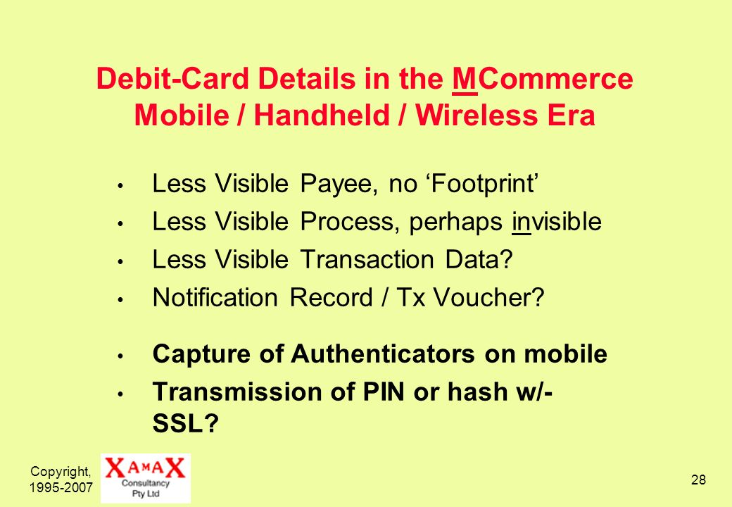 Copyright, Debit-Card Details in the MCommerce Mobile / Handheld / Wireless Era Less Visible Payee, no Footprint Less Visible Process, perhaps invisible Less Visible Transaction Data.