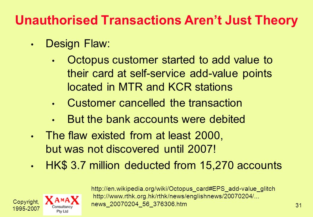 Copyright, Unauthorised Transactions Arent Just Theory Design Flaw: Octopus customer started to add value to their card at self-service add-value points located in MTR and KCR stations Customer cancelled the transaction But the bank accounts were debited The flaw existed from at least 2000, but was not discovered until 2007.