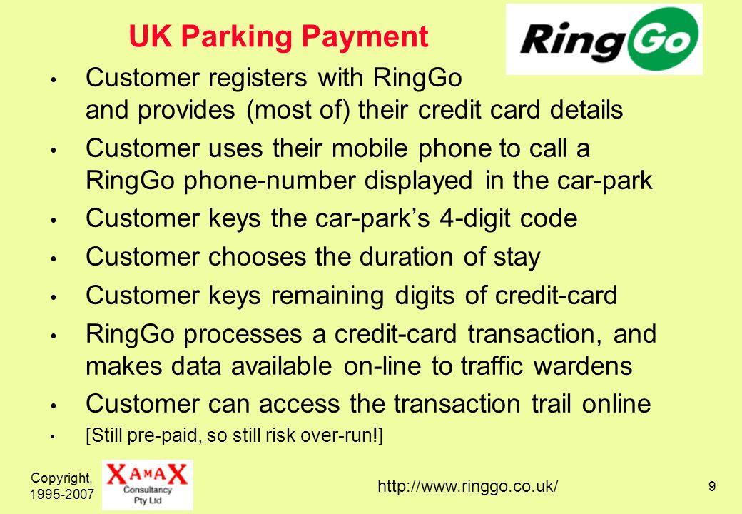 Copyright, UK Parking Payment Customer registers with RingGo and provides (most of) their credit card details Customer uses their mobile phone to call a RingGo phone-number displayed in the car-park Customer keys the car-parks 4-digit code Customer chooses the duration of stay Customer keys remaining digits of credit-card RingGo processes a credit-card transaction, and makes data available on-line to traffic wardens Customer can access the transaction trail online [Still pre-paid, so still risk over-run!]